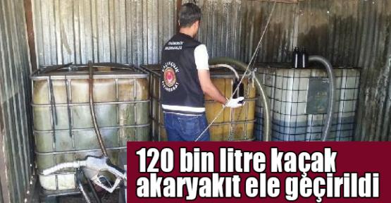 120 bin litre kaçak akaryakıt ele geçirildi