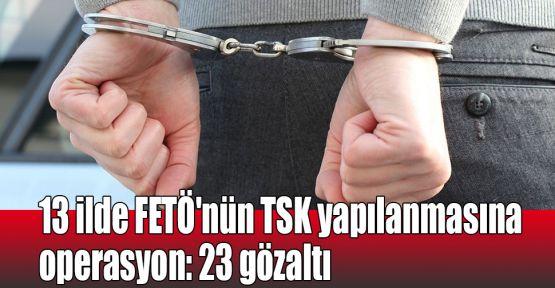 13 ilde FETÖ'nün TSK yapılanmasına operasyon: 23 gözaltı