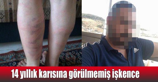 14 yıllık karısına görülmemiş işkence