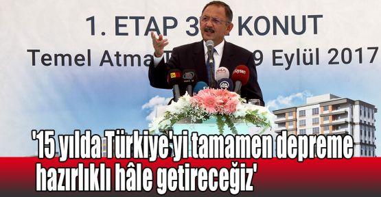 '15 yılda Türkiye'yi tamamen depreme hazırlıklı hâle getireceğiz'