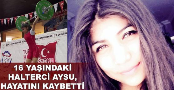 16 yaşındaki halterci Aysu, hayatını kaybetti