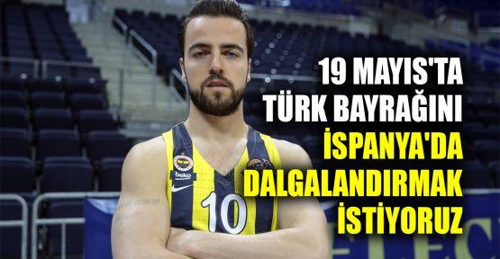 19 Mayıs'ta Türk bayrağını İspanya'da dalgalandırmak istiyoruz