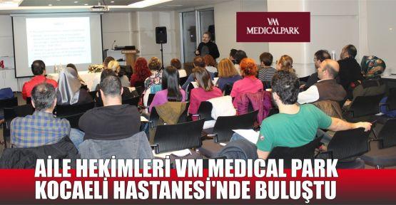 Aile Hekimleri VM Medical Park Kocaeli Hastanesi'nde buluştu