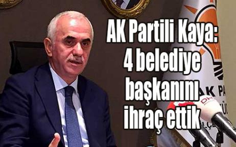 AK Partili Kaya: 4 belediye başkanını ihraç ettik