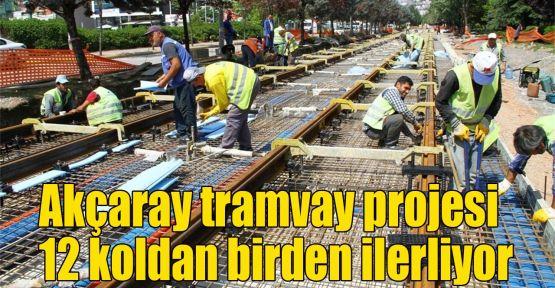 Akçaray tramvay projesi 12 koldan birden ilerliyor
