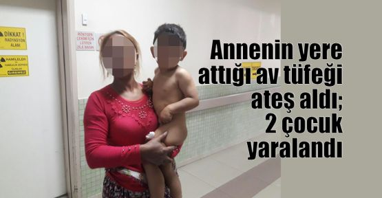 Annenin yere attığı av tüfeği ateş aldı; 2 çocuk yaralandı