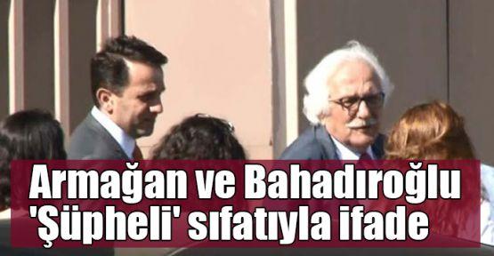 Armağan ve Bahadıroğlu 'Şüpheli' sıfatıyla ifade verdi