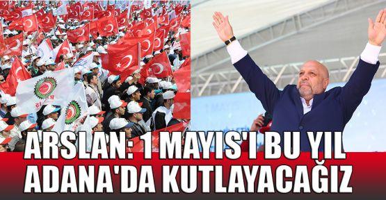 Arslan: 1 Mayıs'ı bu yıl Adana'da kutlayacağız