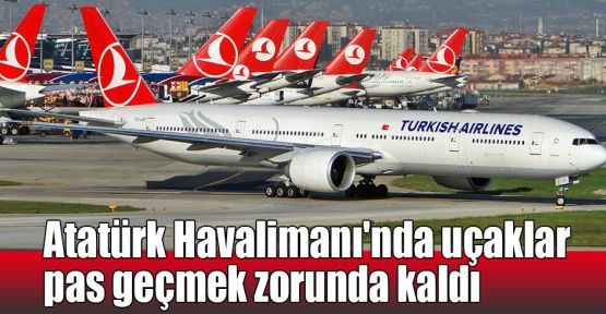 Atatürk Havalimanı'nda uçaklar pas geçmek zorunda kaldı