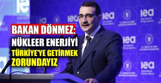 Bakan Dönmez: Nükleer enerjiyi Türkiye'ye getirmek zorundayız