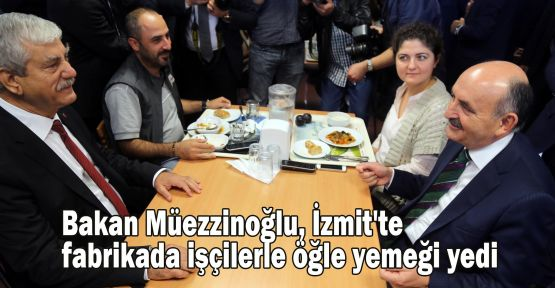 Bakan Müezzinoğlu, İzmit'te fabrikada işçilerle öğle yemeği yedi