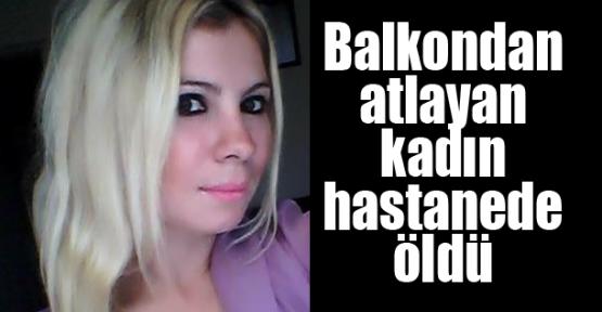 Balkondan atlayan kadın tedavi gördüğü hastanede öldü