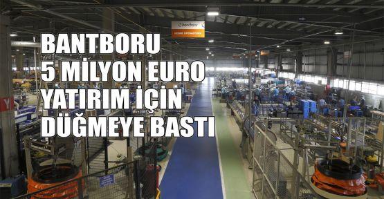 BANTBORU 5 Milyon Euro yatırım için düğmeye bastı