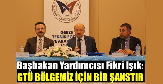 Başbakan Yardımcısı Fikri Işık: GTÜ bölgemiz için bir şanstır