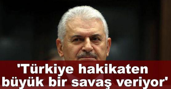 Başbakan Yıldırım:Türkiye hakikaten büyük bir savaş veriyor