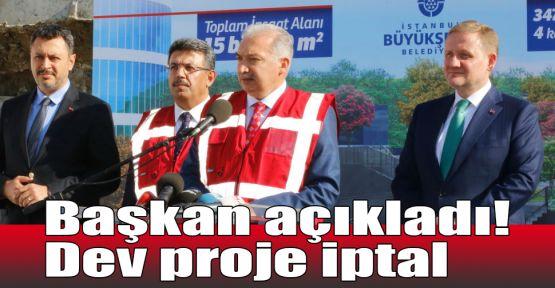 Başkan açıkladı! Dev proje iptal
