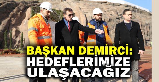 Başkan Demirci: Hedeflerimize ulaşacağız