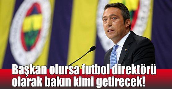 Başkan olursa futbol direktörü olarak bakın kimi getirecek!