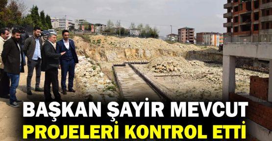 Başkan Şayir mevcut projeleri kontrol etti