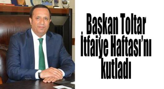 Başkan Toltar İtfaiye Haftası'nı kutladı