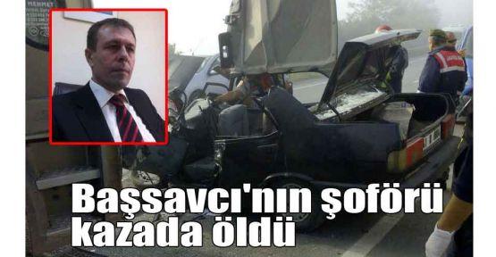 Başsavcı'nın şoförü kazada öldü