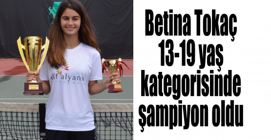 Betina Tokaç 13-19 yaş kategorisinde şampiyon oldu