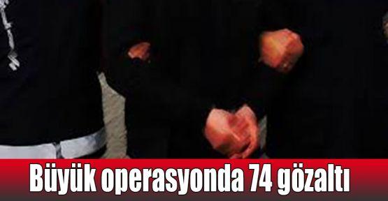 Büyük operasyonda 74 gözaltı