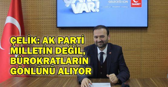 Çelik: Ak Parti milletin değil, bürokratların gönlünü alıyor