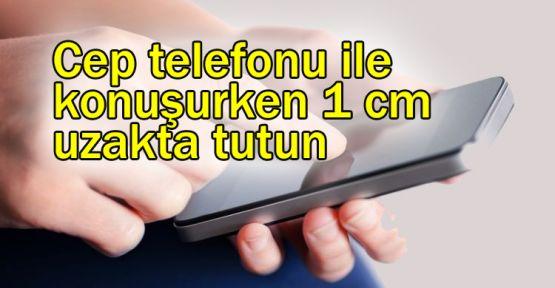 Cep telefonu ile konuşurken 1 cm uzakta tutun