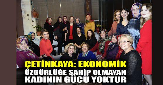 Çetinkaya: Ekonomik özgürlüğe sahip olmayan kadının gücü yoktur