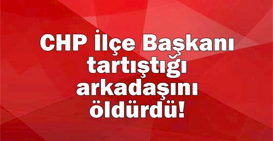 CHP İlçe Başkanı tartıştığı arkadaşını öldürdü!