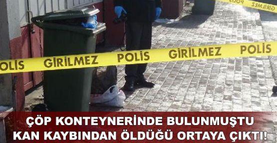 Çöp konteynerinde bulunmuştu, kan kaybından öldüğü ortaya çıktı!