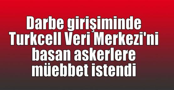 Darbe girişiminde Turkcell Veri Merkezi'ni basan askerlere müebbet istendi
