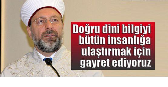Diyanet İşleri Başkanı Erbaş: Doğru dini bilgiyi bütün insanlığa ulaştırmak için gayret ediyoruz