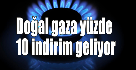 Doğal gaza yüzde 10 indirim geliyor