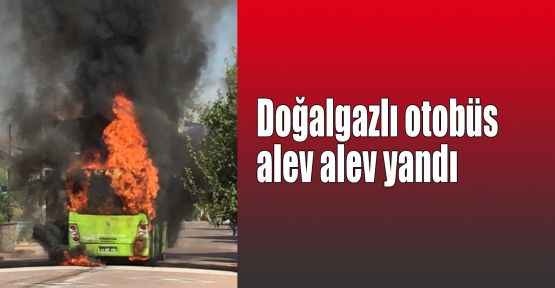 Doğalgazlı otobüs alev alev yandı