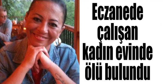 Eczanede çalışan kadın evinde ölü bulundu
