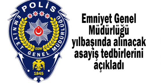 Emniyet Genel Müdürlüğü yılbaşında alınacak asayiş tedbirlerini açıkladı
