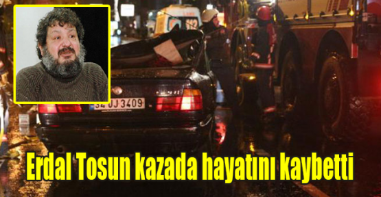 Erdal Tosun kazada hayatını kaybetti