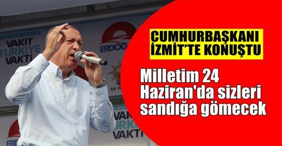 Erdoğan: Milletim 24 Haziran'da sizleri sandığa gömecek