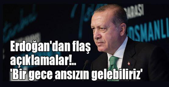 Erdoğan'dan flaş açıklamalar!.. 'Bir gece ansızın gelebiliriz'