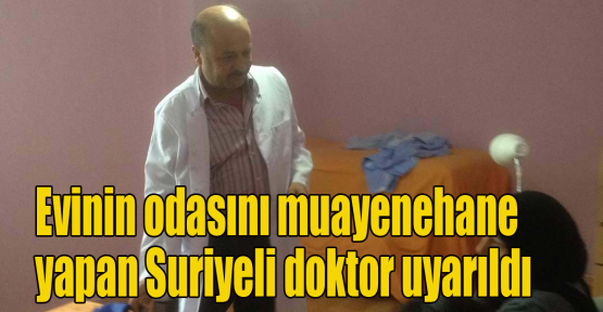 Evinin odasını muayenehane yapan Suriyeli doktor uyarıldı