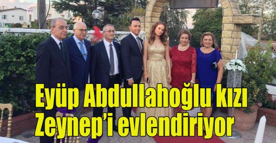 Eyüp Abdullahoğlu kızı Zeynep'i evlendiriyor