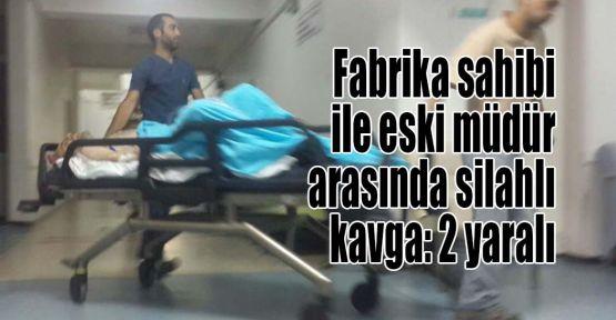 Fabrika sahibi ile eski müdür arasında silahlı kavga: 2 yaralı