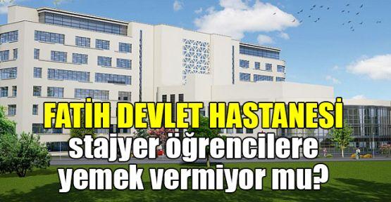 Fatih Devlet Hastanesi stajyer öğrencilere yemek vermiyor mu?