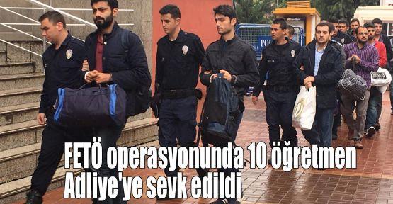 FETÖ operasyonunda 10 öğretmen Adliye'ye sevk edildi