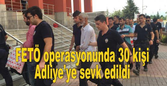FETÖ operasyonunda 30 kişi Adliye'ye sevk edildi