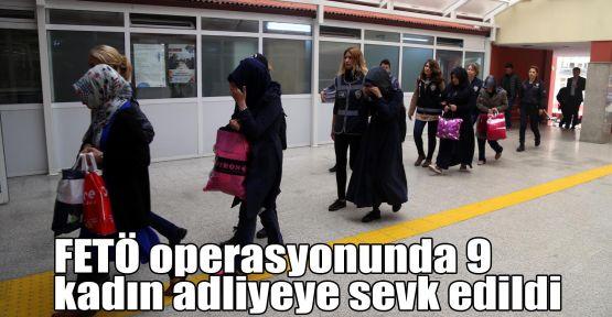 FETÖ operasyonunda 9 kadın adliyeye sevk edildi