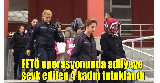 FETÖ operasyonunda adliyeye sevk edilen 4 kadın tutuklandı