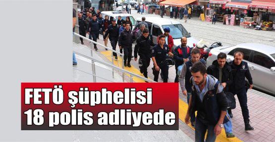 FETÖ şüphelisi 18 polis adliyede